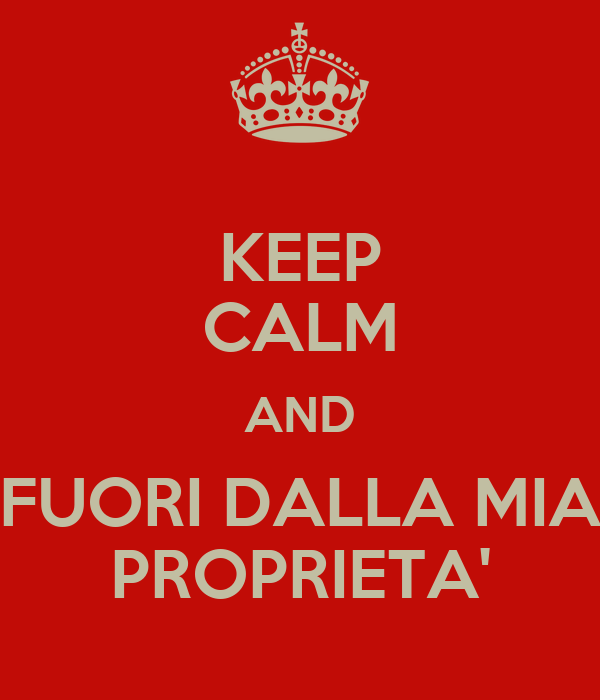 KEEP CALM AND FUORI DALLA MIA PROPRIETA'