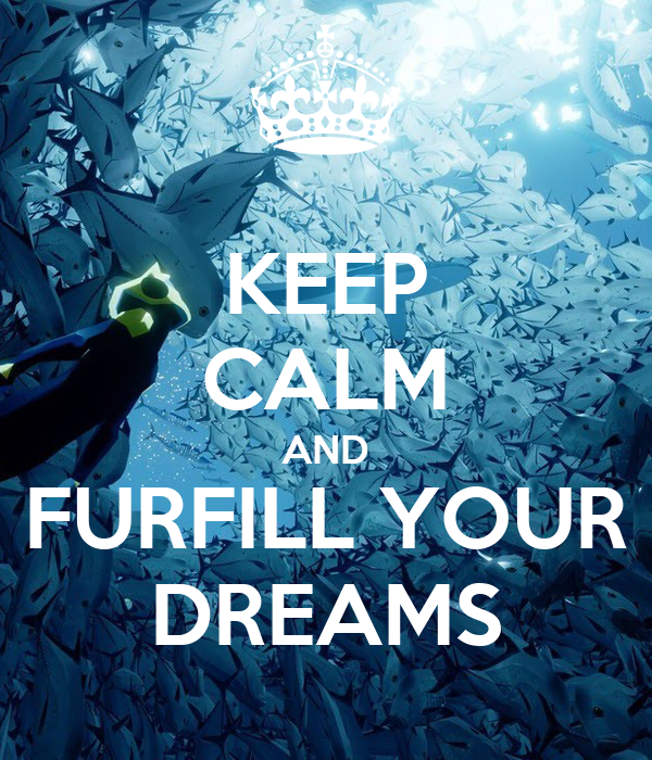 KEEP CALM AND FURFILL YOUR DREAMS