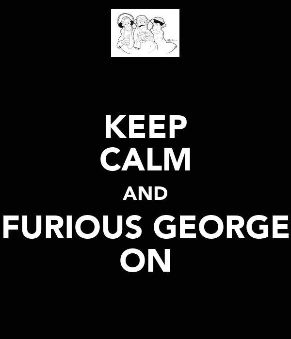 KEEP CALM AND FURIOUS GEORGE ON