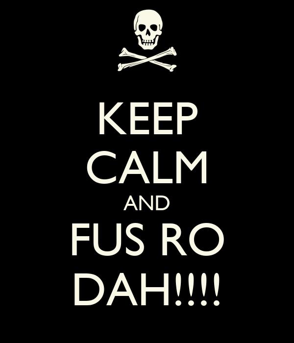 KEEP CALM AND FUS RO DAH!!!!