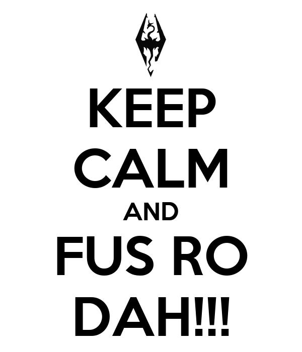 KEEP CALM AND FUS RO DAH!!!