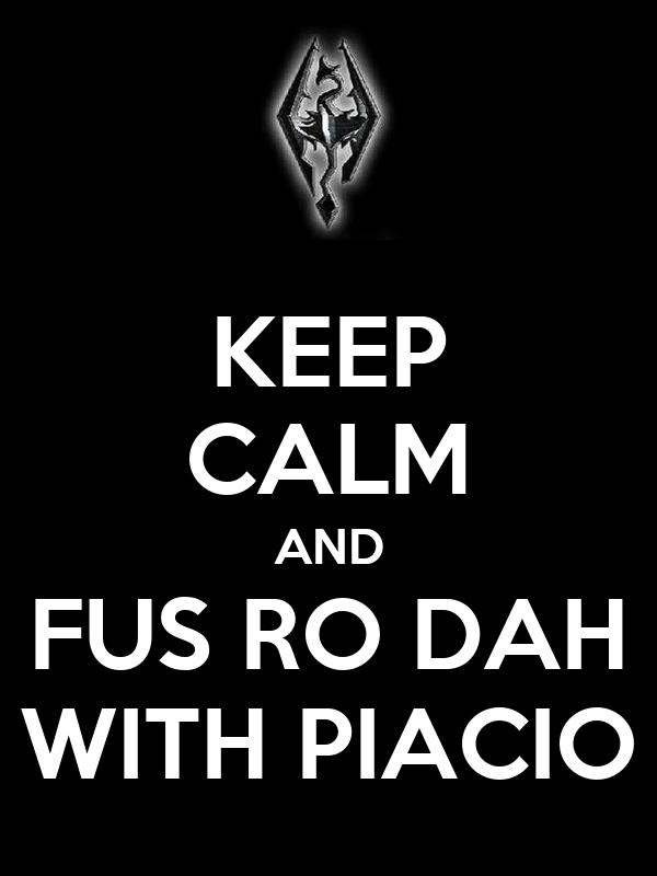 KEEP CALM AND FUS RO DAH WITH PIACIO