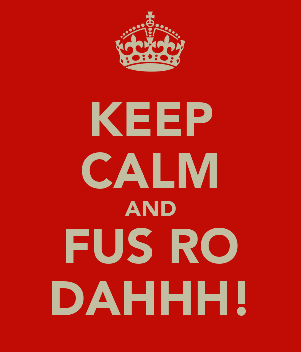 KEEP CALM AND FUS RO DAHHH!