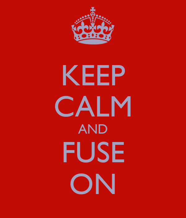 KEEP CALM AND FUSE ON