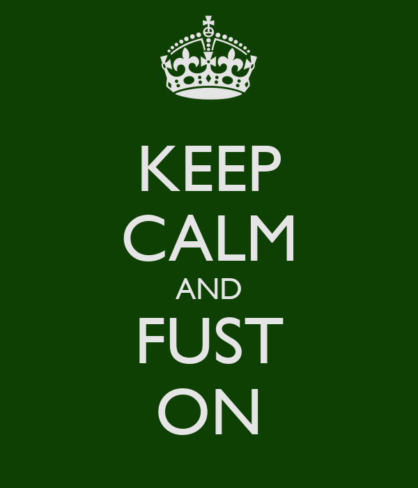 KEEP CALM AND FUST ON