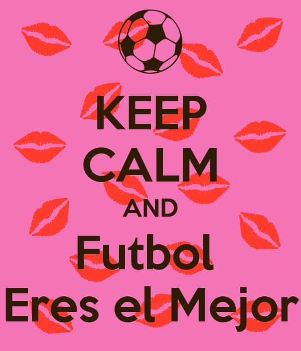 KEEP CALM AND Futbol  Eres el Mejor
