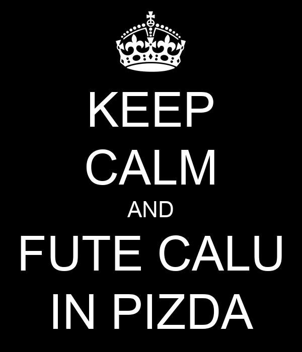 KEEP CALM AND FUTE CALU IN PIZDA