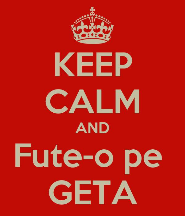 KEEP CALM AND Fute-o pe  GETA