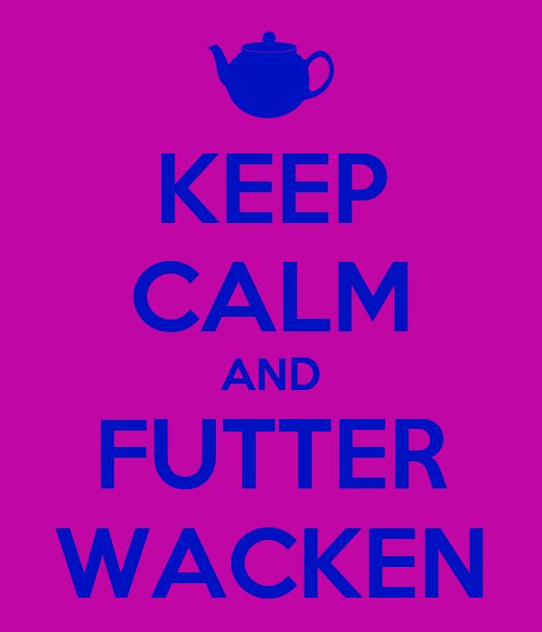 KEEP CALM AND FUTTER WACKEN