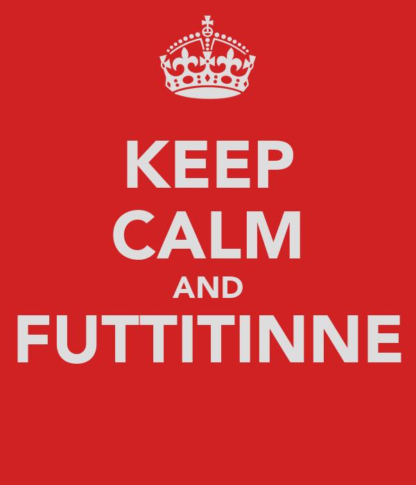 KEEP CALM AND FUTTITINNE