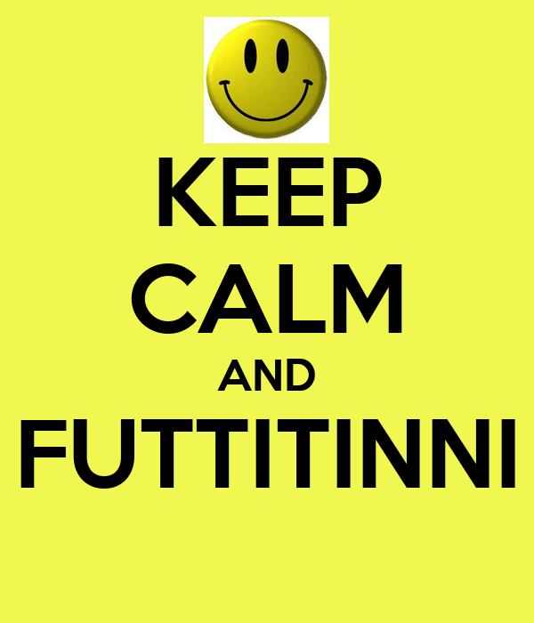 KEEP CALM AND FUTTITINNI