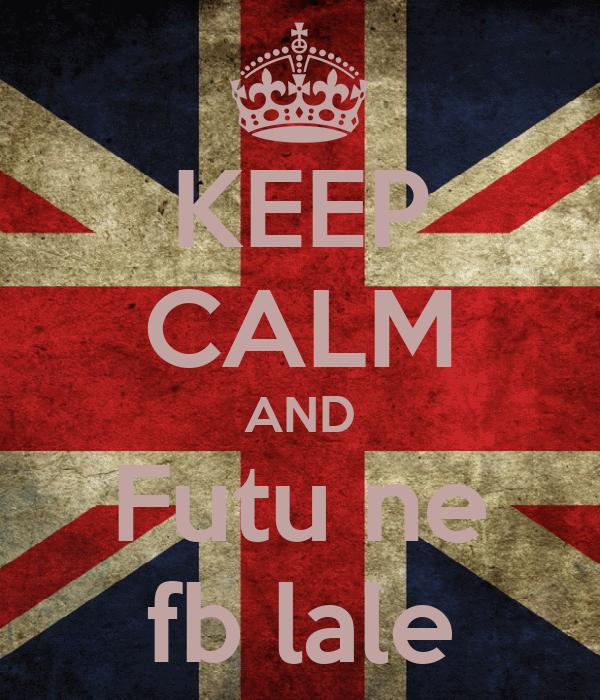 KEEP CALM AND Futu ne fb lale