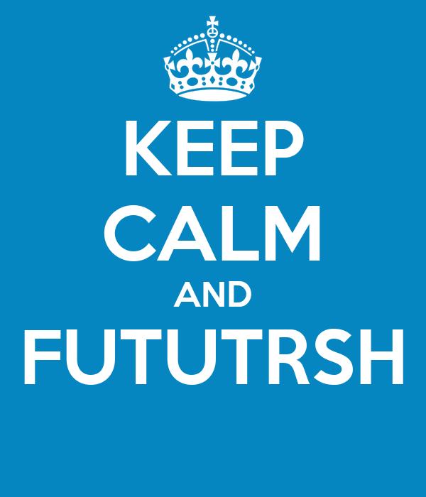 KEEP CALM AND FUTUTRSH