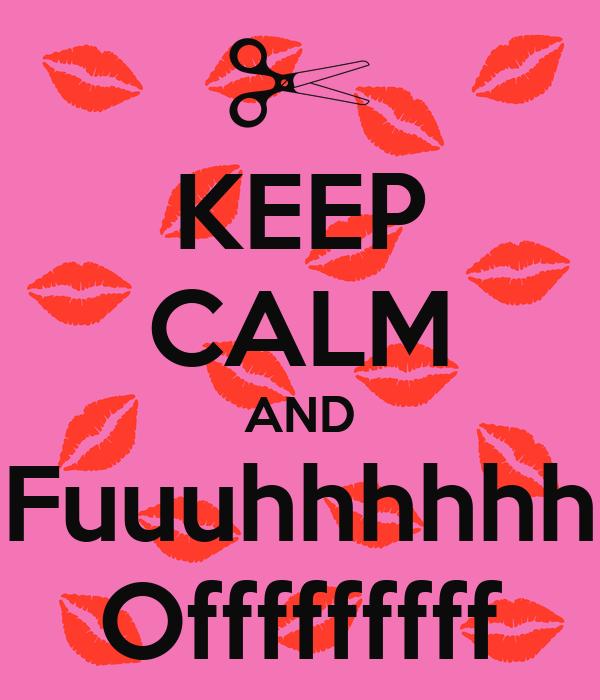 KEEP CALM AND Fuuuhhhhhh Offfffffff