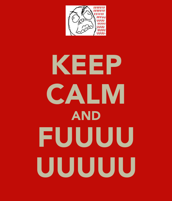 KEEP CALM AND FUUUU UUUUU