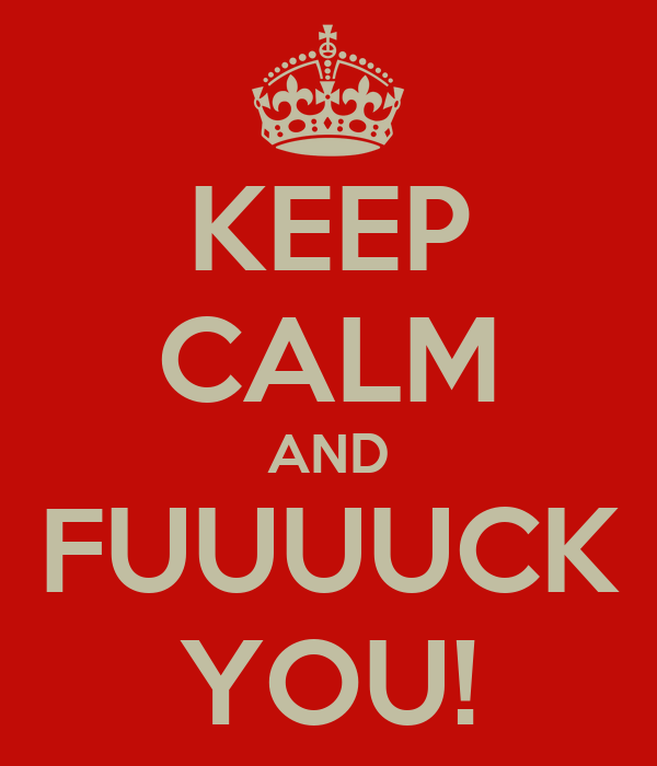 KEEP CALM AND FUUUUCK YOU!