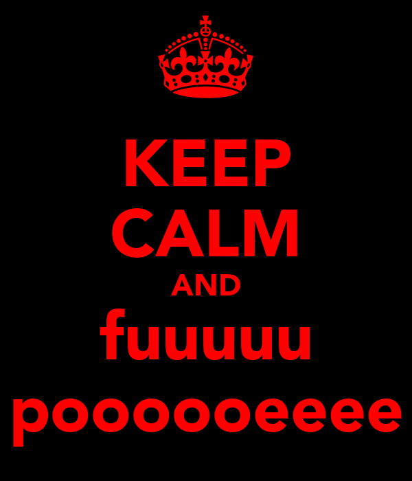 KEEP CALM AND fuuuuu poooooeeee