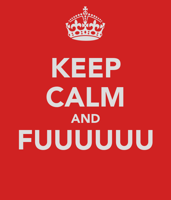 KEEP CALM AND FUUUUUU