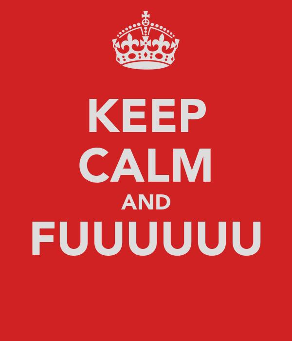 KEEP CALM AND FUUUUUU