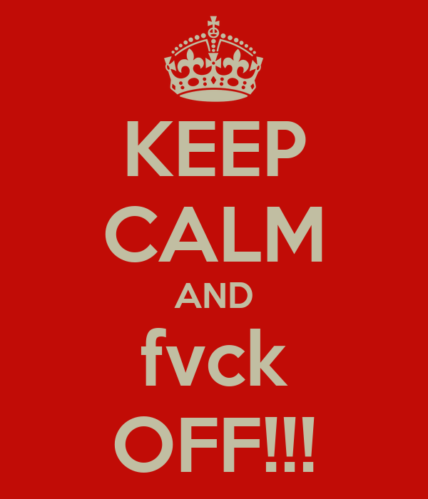 KEEP CALM AND fvck OFF!!!