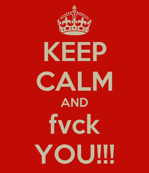 KEEP CALM AND fvck YOU!!!