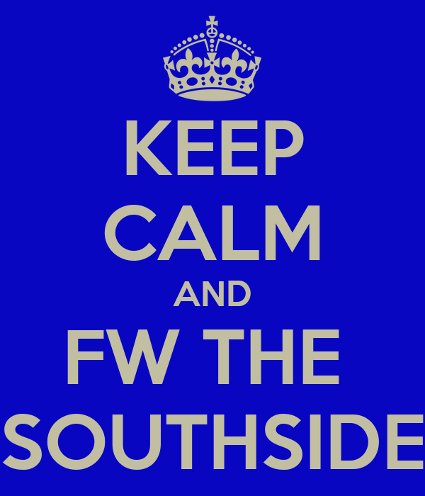 KEEP CALM AND FW THE  SOUTHSIDE