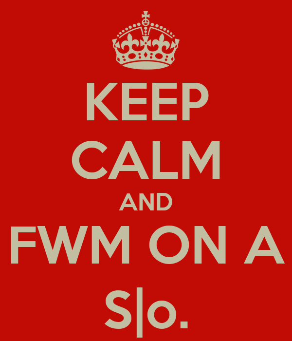 KEEP CALM AND FWM ON A S|o.