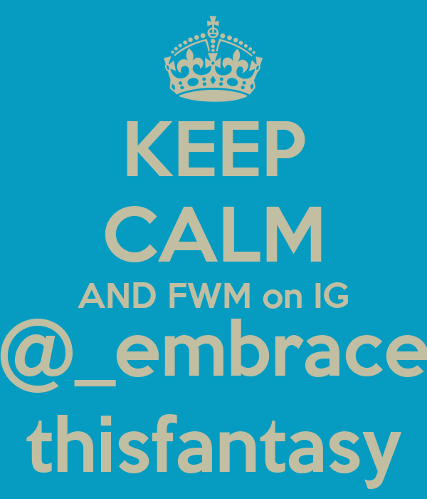 KEEP CALM AND FWM on IG @_embrace thisfantasy