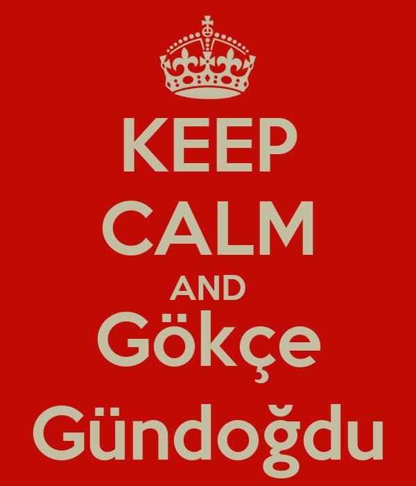 KEEP CALM AND Gökçe Gündoğdu