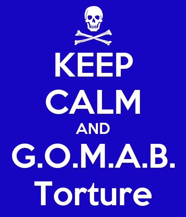 KEEP CALM AND G.O.M.A.B. Torture
