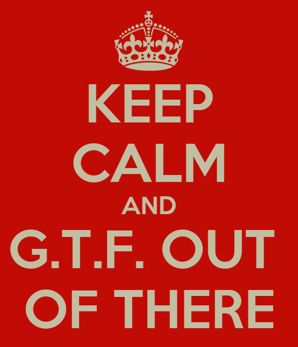 KEEP CALM AND G.T.F. OUT  OF THERE