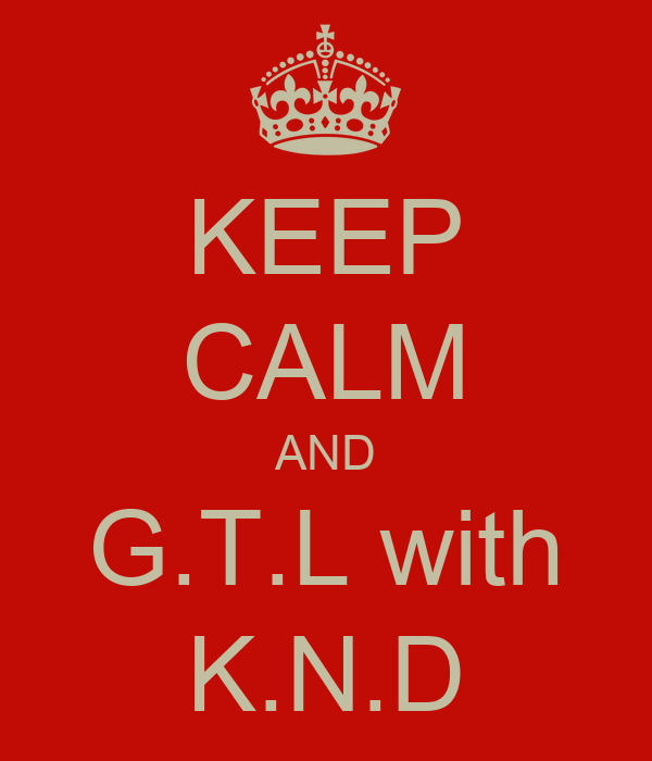 KEEP CALM AND G.T.L with K.N.D