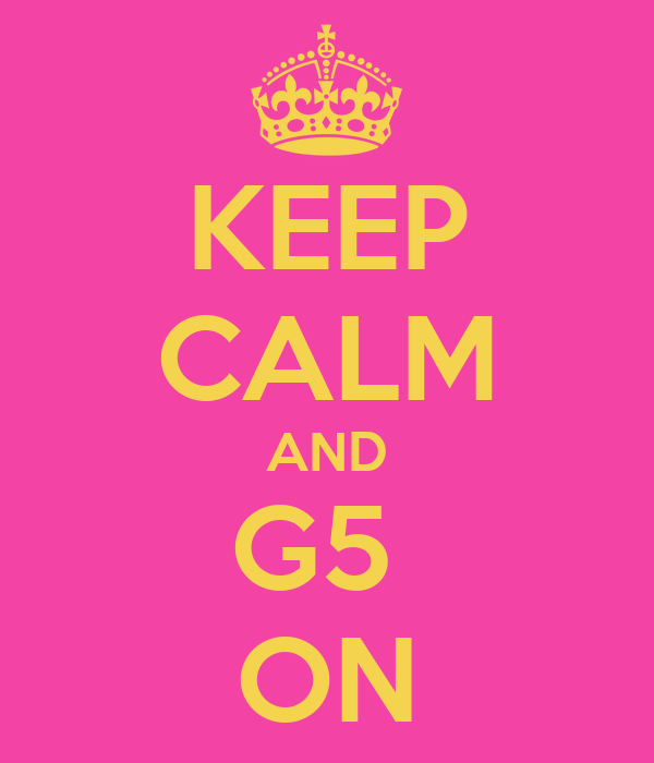KEEP CALM AND G5  ON