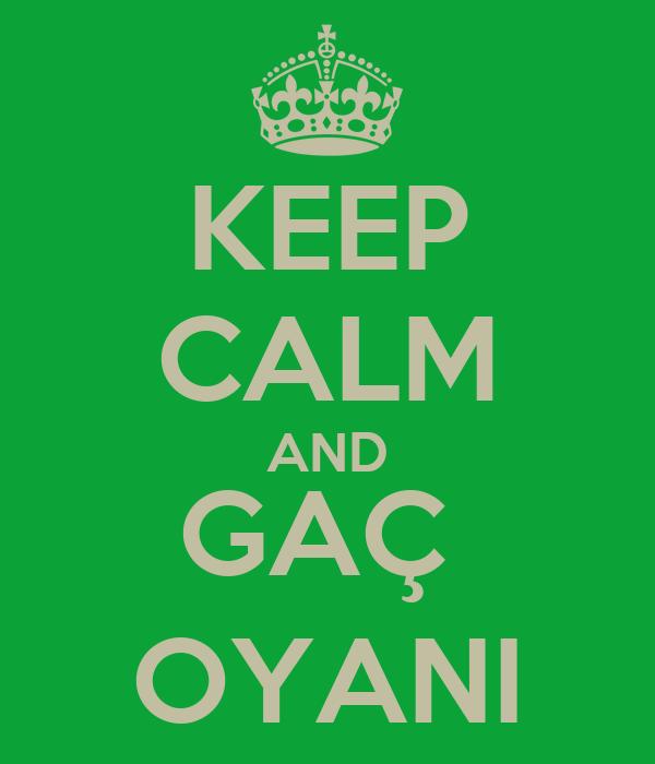 KEEP CALM AND GAÇ  OYANI