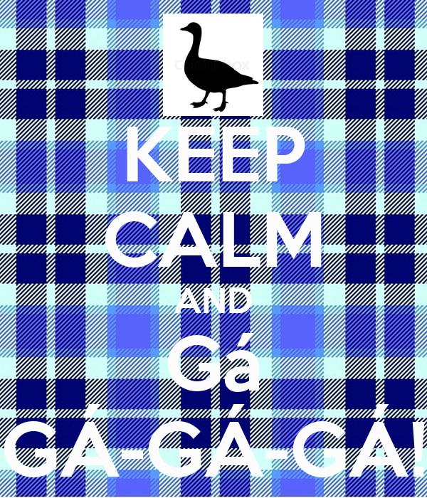 KEEP CALM AND Gá GÁ-GÁ-GÁ!