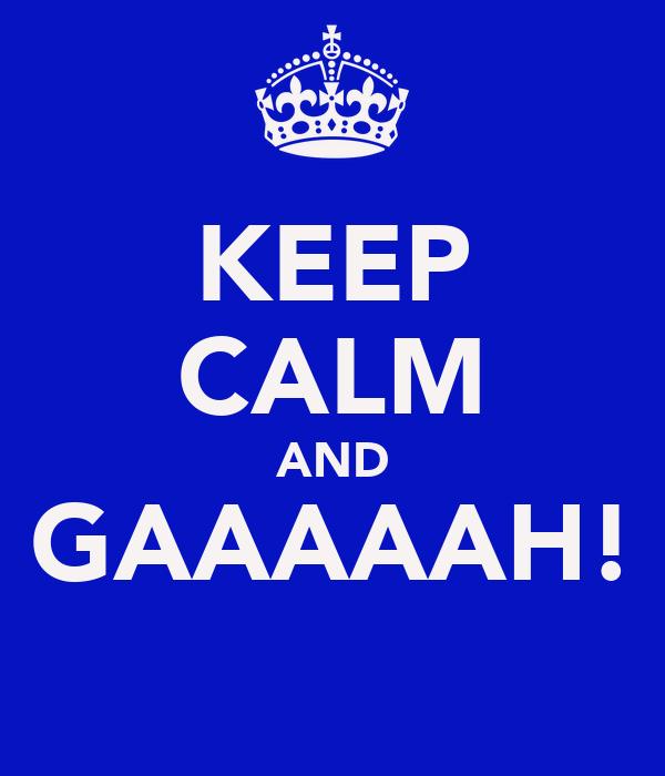KEEP CALM AND GAAAAAH!
