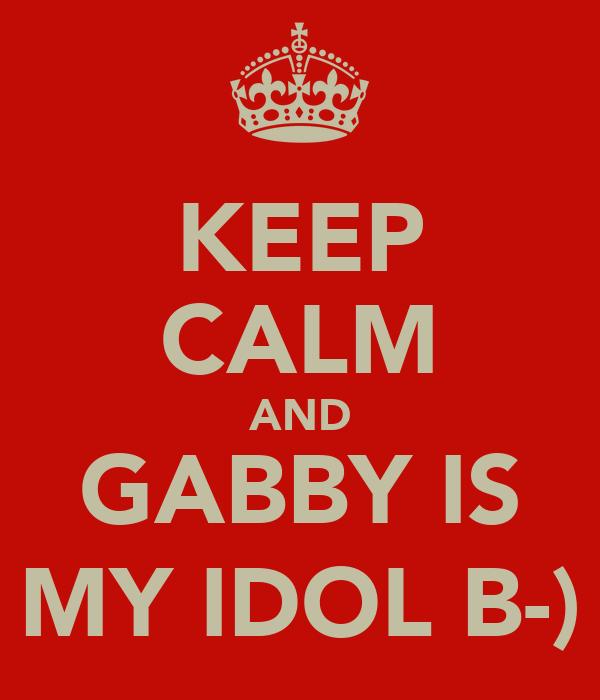 KEEP CALM AND GABBY IS MY IDOL B-)
