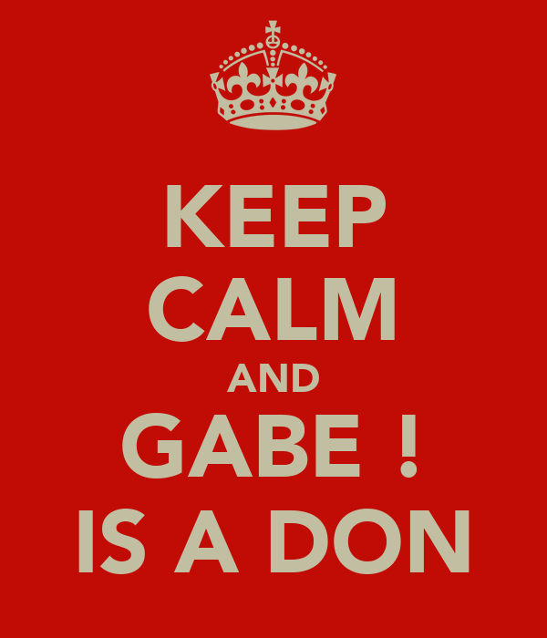 KEEP CALM AND GABE ! IS A DON