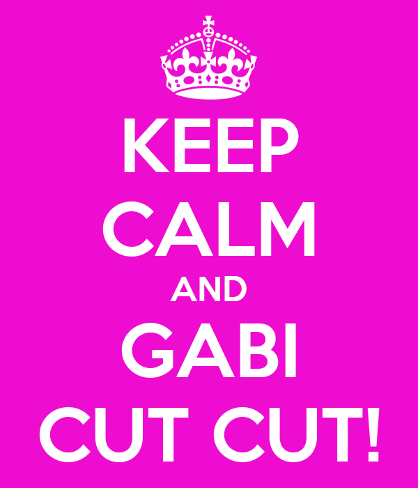 KEEP CALM AND GABI CUT CUT!