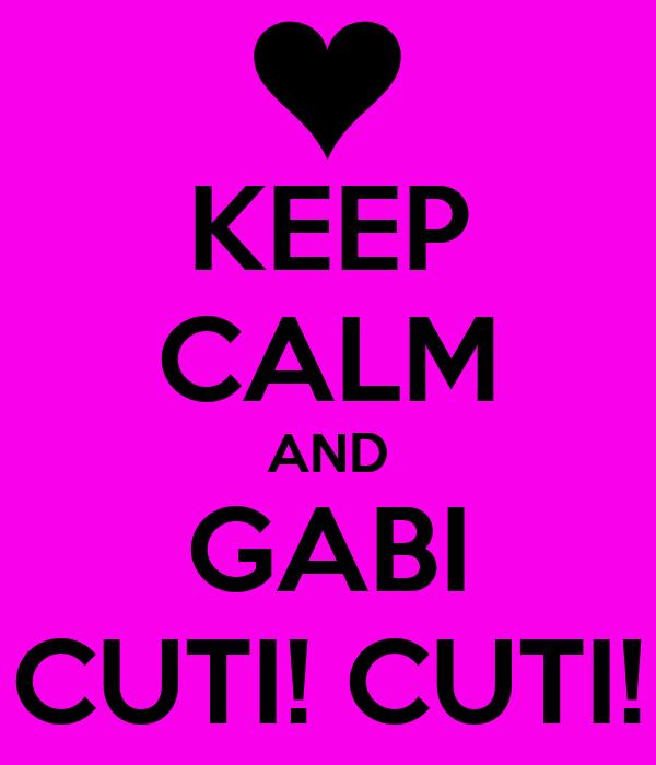 KEEP CALM AND GABI CUTI! CUTI!
