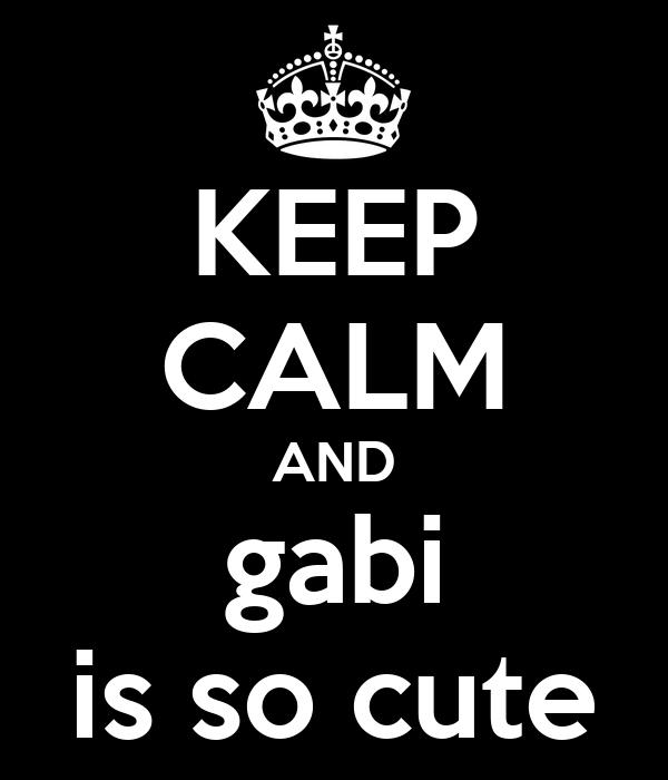 KEEP CALM AND gabi is so cute