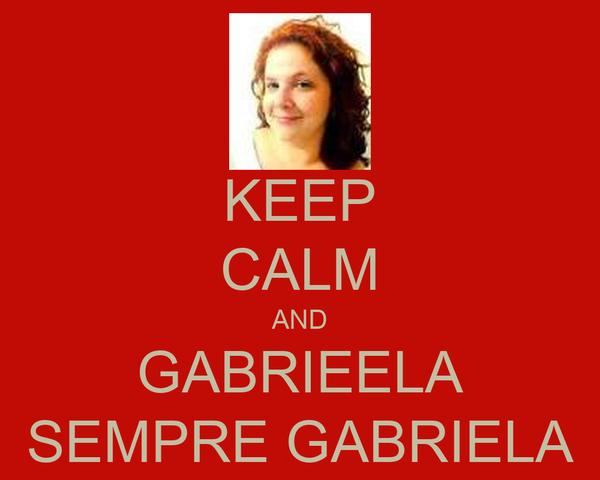 KEEP CALM AND GABRIEELA SEMPRE GABRIELA