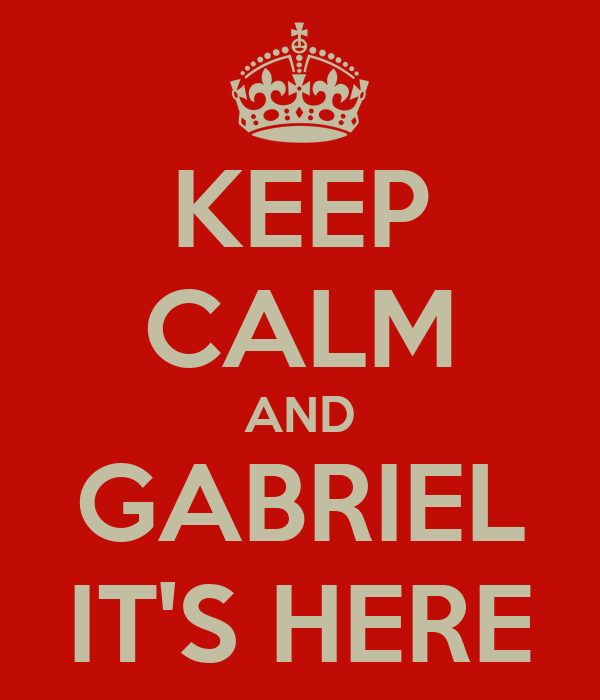 KEEP CALM AND GABRIEL IT'S HERE