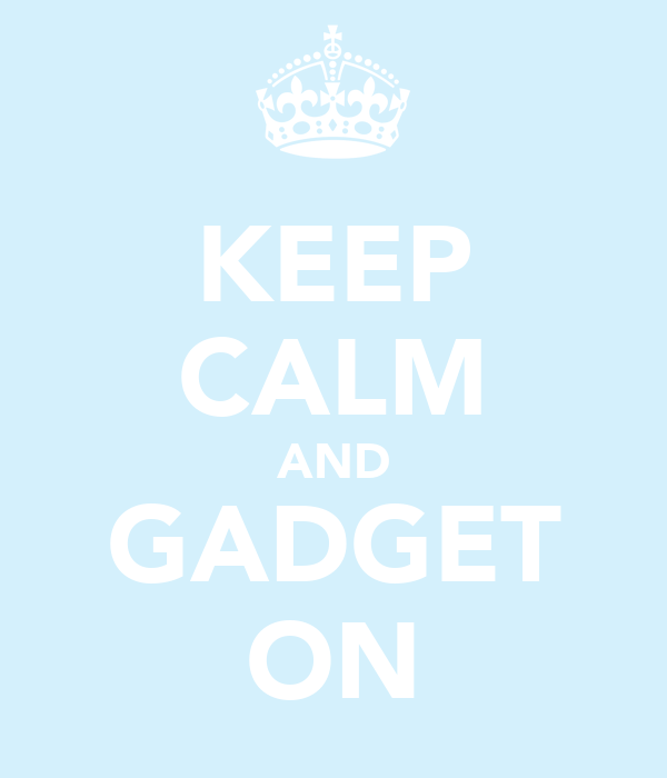 KEEP CALM AND GADGET ON