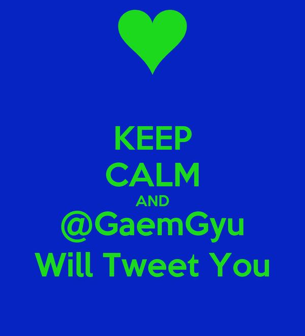 KEEP CALM AND @GaemGyu Will Tweet You
