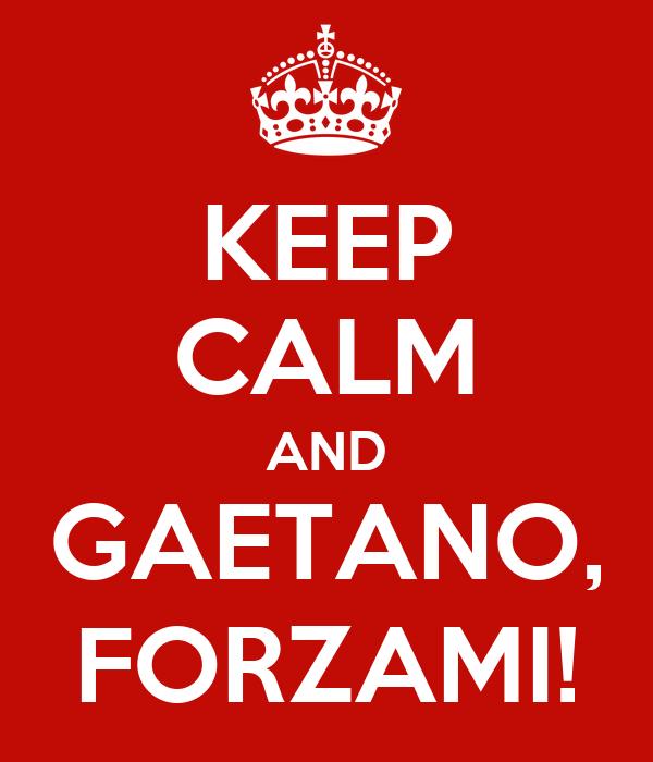 KEEP CALM AND GAETANO, FORZAMI!