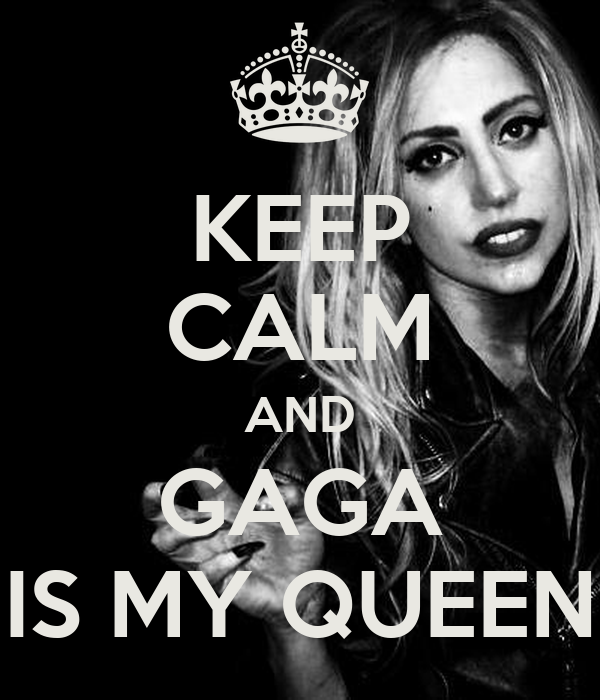 KEEP CALM AND GAGA IS MY QUEEN