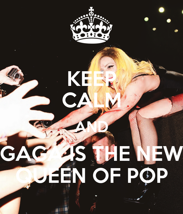 KEEP CALM AND GAGA IS THE NEW QUEEN OF POP