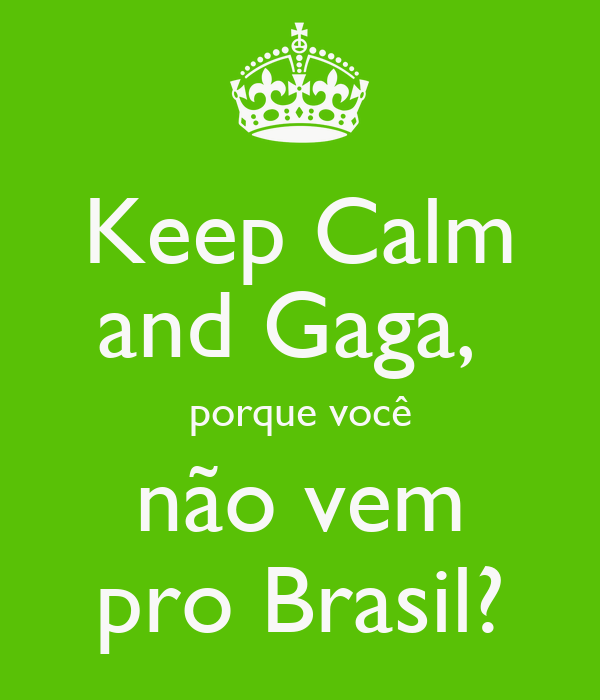 Keep Calm and Gaga,  porque você não vem pro Brasil?