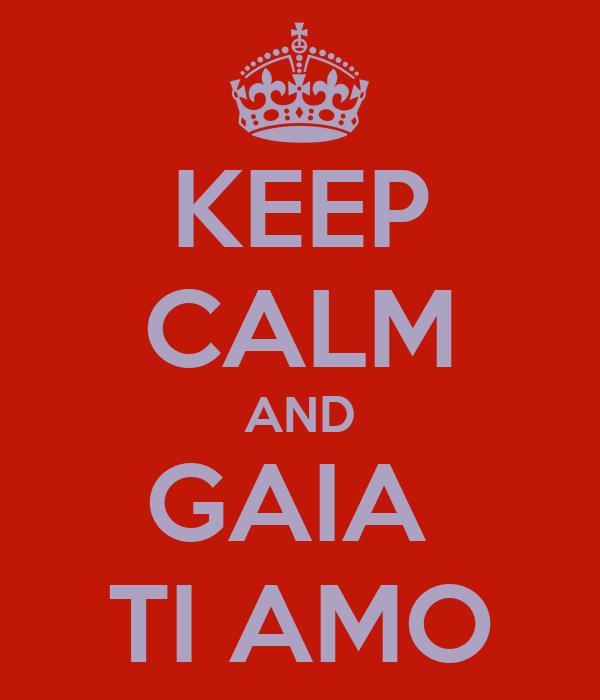KEEP CALM AND GAIA  TI AMO